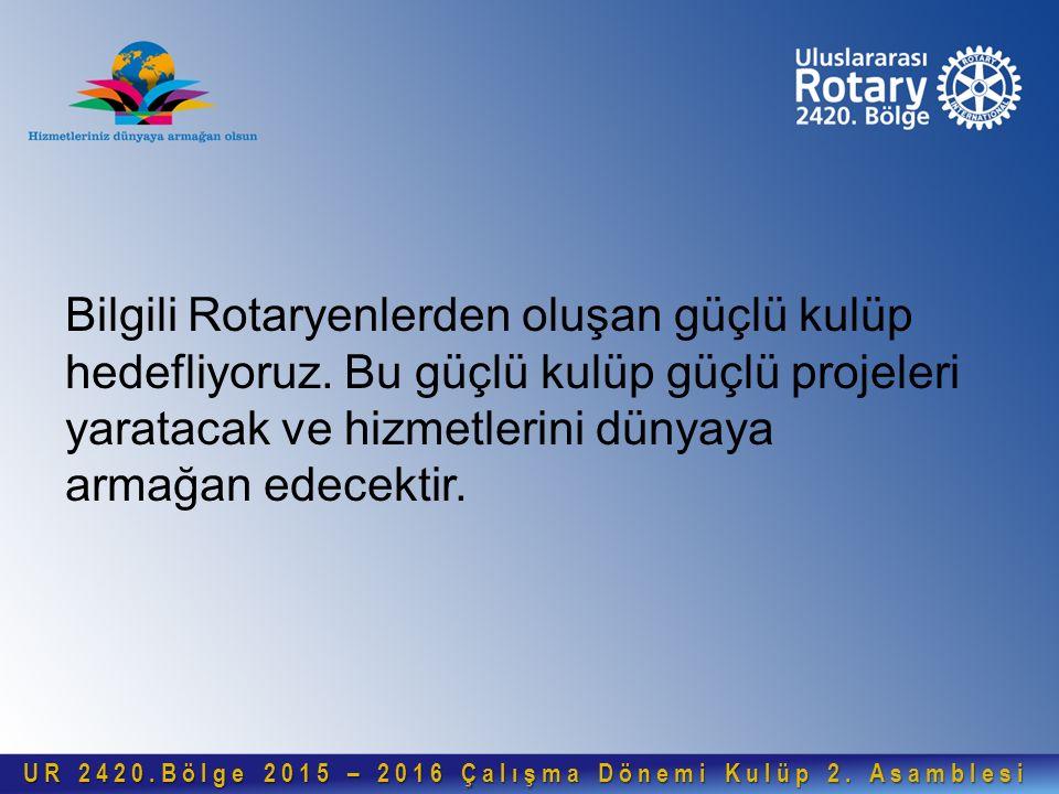 Bilgili Rotaryenlerden oluşan güçlü kulüp hedefliyoruz. Bu güçlü kulüp güçlü projeleri yaratacak ve hizmetlerini dünyaya armağan edecektir. UR 2420.Bö