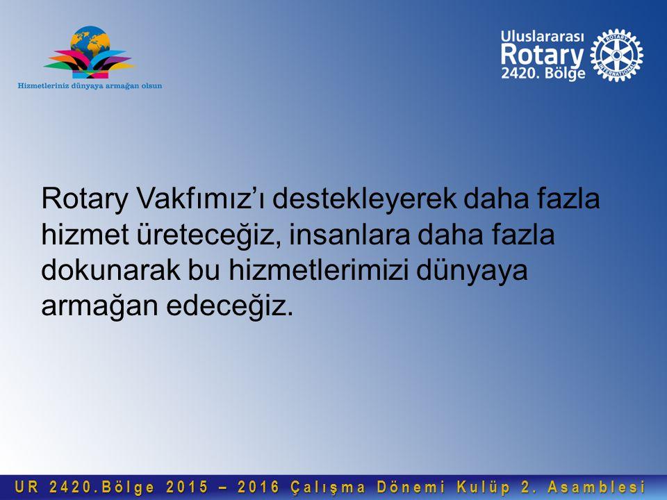 Rotary Vakfımız'ı destekleyerek daha fazla hizmet üreteceğiz, insanlara daha fazla dokunarak bu hizmetlerimizi dünyaya armağan edeceğiz. UR 2420.Bölge