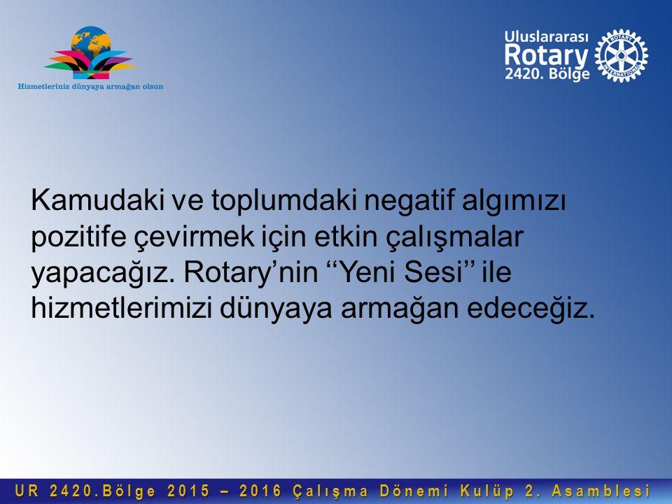 Kamudaki ve toplumdaki negatif algımızı pozitife çevirmek için etkin çalışmalar yapacağız. Rotary'nin ''Yeni Sesi'' ile hizmetlerimizi dünyaya armağan