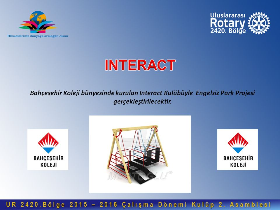 Bahçeşehir Koleji bünyesinde kurulan Interact Kulübüyle Engelsiz Park Projesi gerçekleştirilecektir. UR 2420.Bölge 2015 – 2016 Çalışma Dönemi Kulüp 2.