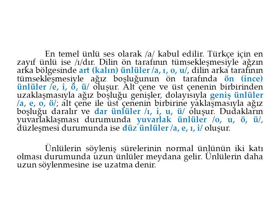 En temel ünlü ses olarak /a/ kabul edilir. Türkçe için en zayıf ünlü ise /ı/dır. Dilin ön tarafının tümsekleşmesiyle ağzın arka bölgesinde art (kalın)