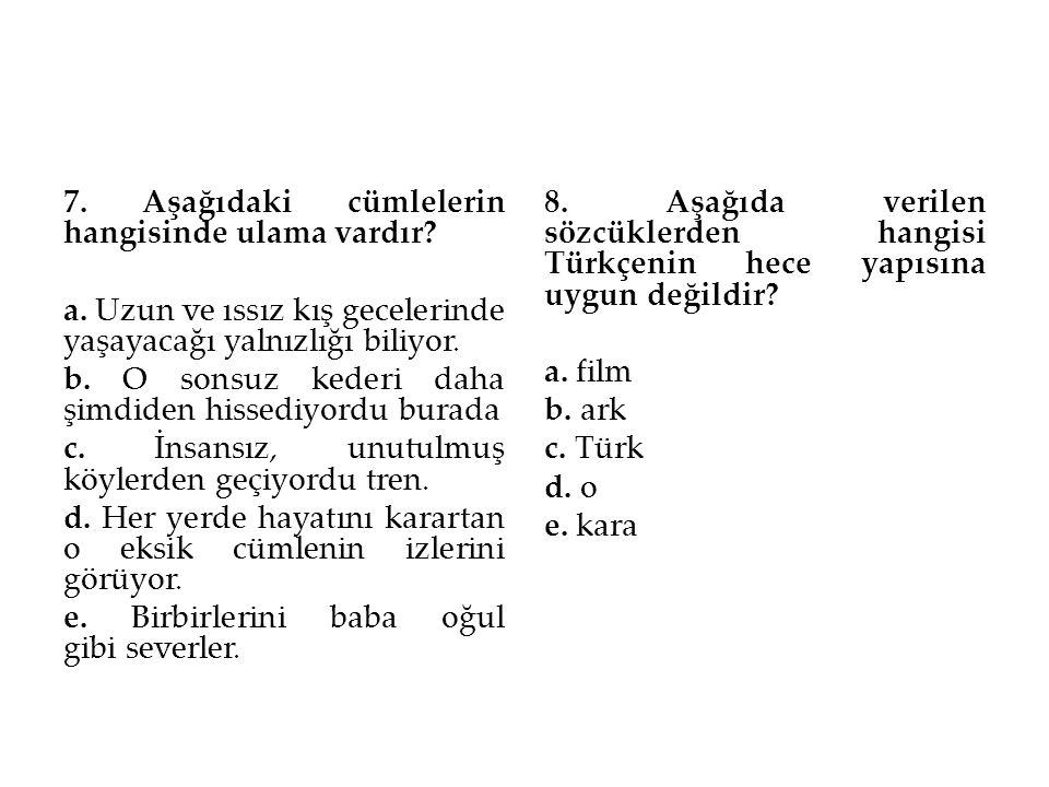 7. Aşağıdaki cümlelerin hangisinde ulama vardır? a. Uzun ve ıssız kış gecelerinde yaşayacağı yalnızlığı biliyor. b. O sonsuz kederi daha şimdiden hiss