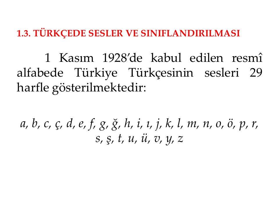 1.3. TÜRKÇEDE SESLER VE SINIFLANDIRILMASI 1 Kasım 1928'de kabul edilen resmî alfabede Türkiye Türkçesinin sesleri 29 harfle gösterilmektedir: a, b, c,