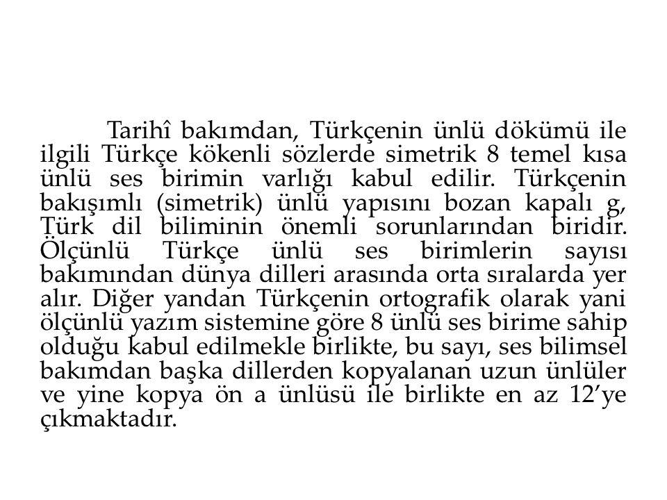 Tarihî bakımdan, Türkçenin ünlü dökümü ile ilgili Türkçe kökenli sözlerde simetrik 8 temel kısa ünlü ses birimin varlığı kabul edilir. Türkçenin bakış