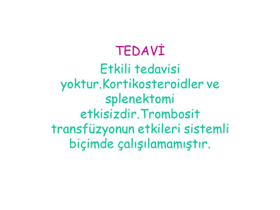 TEDAVİ Etkili tedavisi yoktur.Kortikosteroidler ve splenektomi etkisizdir.Trombosit transfüzyonun etkileri sistemli biçimde çalışılamamıştır.