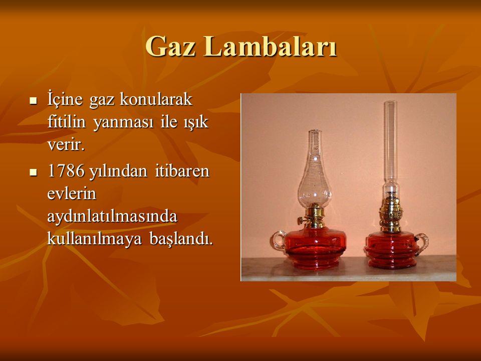 Gaz Lambaları İçine gaz konularak fitilin yanması ile ışık verir. İçine gaz konularak fitilin yanması ile ışık verir. 1786 yılından itibaren evlerin a