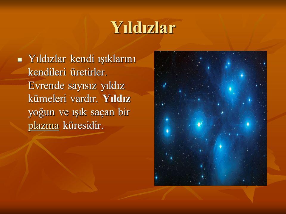 Yıldızlar Yıldızlar kendi ışıklarını kendileri üretirler. Evrende sayısız yıldız kümeleri vardır. Yıldız yoğun ve ışık saçan bir plazma küresidir. Yıl
