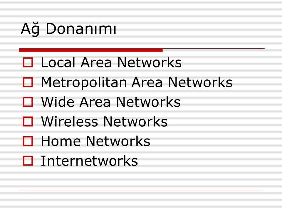 Ağ Donanımı  Local Area Networks  Metropolitan Area Networks  Wide Area Networks  Wireless Networks  Home Networks  Internetworks