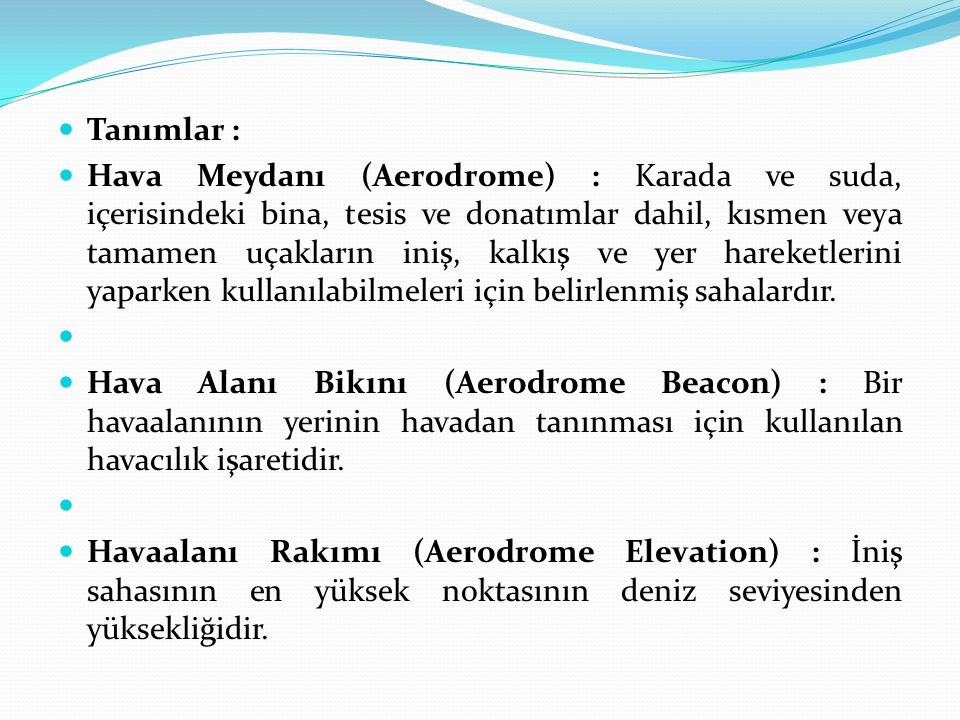 Tanımlar : Hava Meydanı (Aerodrome) : Karada ve suda, içerisindeki bina, tesis ve donatımlar dahil, kısmen veya tamamen uçakların iniş, kalkış ve yer