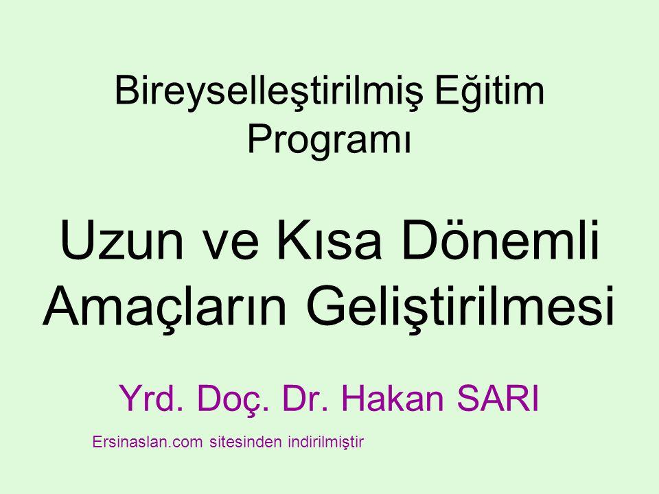 Bireyselleştirilmiş Eğitim Programı Uzun ve Kısa Dönemli Amaçların Geliştirilmesi Yrd. Doç. Dr. Hakan SARI Ersinaslan.com sitesinden indirilmiştir