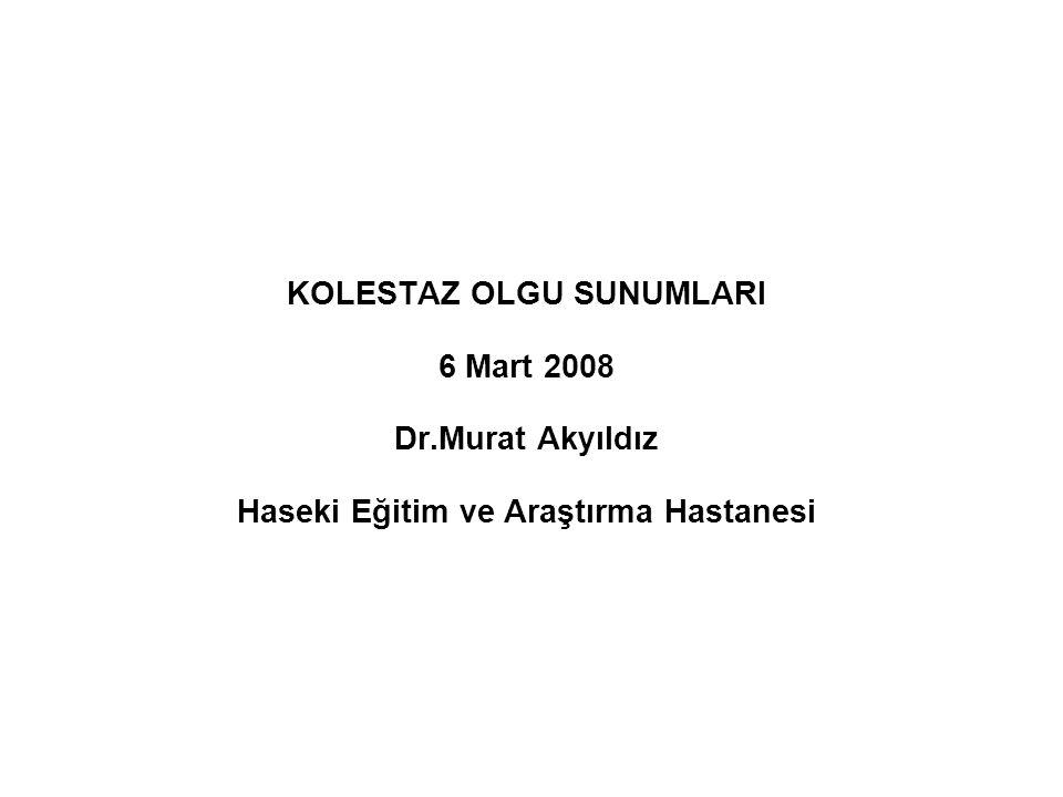 KOLESTAZ OLGU SUNUMLARI 6 Mart 2008 Dr.Murat Akyıldız Haseki Eğitim ve Araştırma Hastanesi
