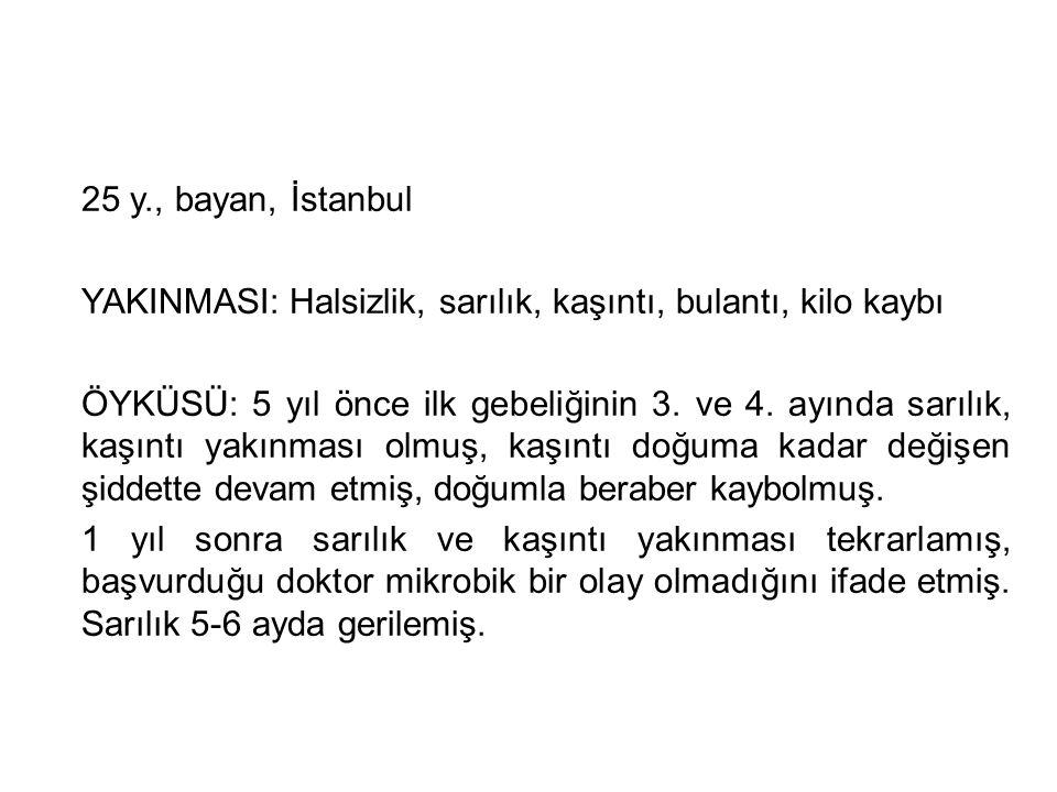 25 y., bayan, İstanbul YAKINMASI: Halsizlik, sarılık, kaşıntı, bulantı, kilo kaybı ÖYKÜSÜ: 5 yıl önce ilk gebeliğinin 3. ve 4. ayında sarılık, kaşıntı