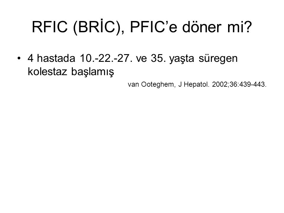 RFIC (BRİC), PFIC'e döner mi? 4 hastada 10.-22.-27. ve 35. yaşta süregen kolestaz başlamış van Ooteghem, J Hepatol. 2002;36:439-443.
