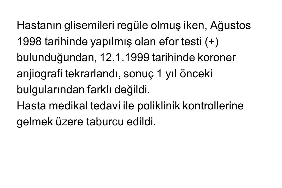 Hastanın glisemileri regüle olmuş iken, Ağustos 1998 tarihinde yapılmış olan efor testi (+) bulunduğundan, 12.1.1999 tarihinde koroner anjiografi tekr