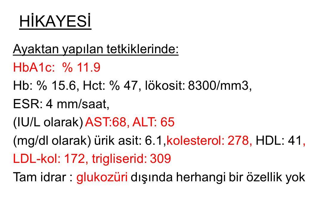 HİKAYESİ Ayaktan yapılan tetkiklerinde: HbA1c: % 11.9 Hb: % 15.6, Hct: % 47, lökosit: 8300/mm3, ESR: 4 mm/saat, (IU/L olarak) AST:68, ALT: 65 (mg/dl o