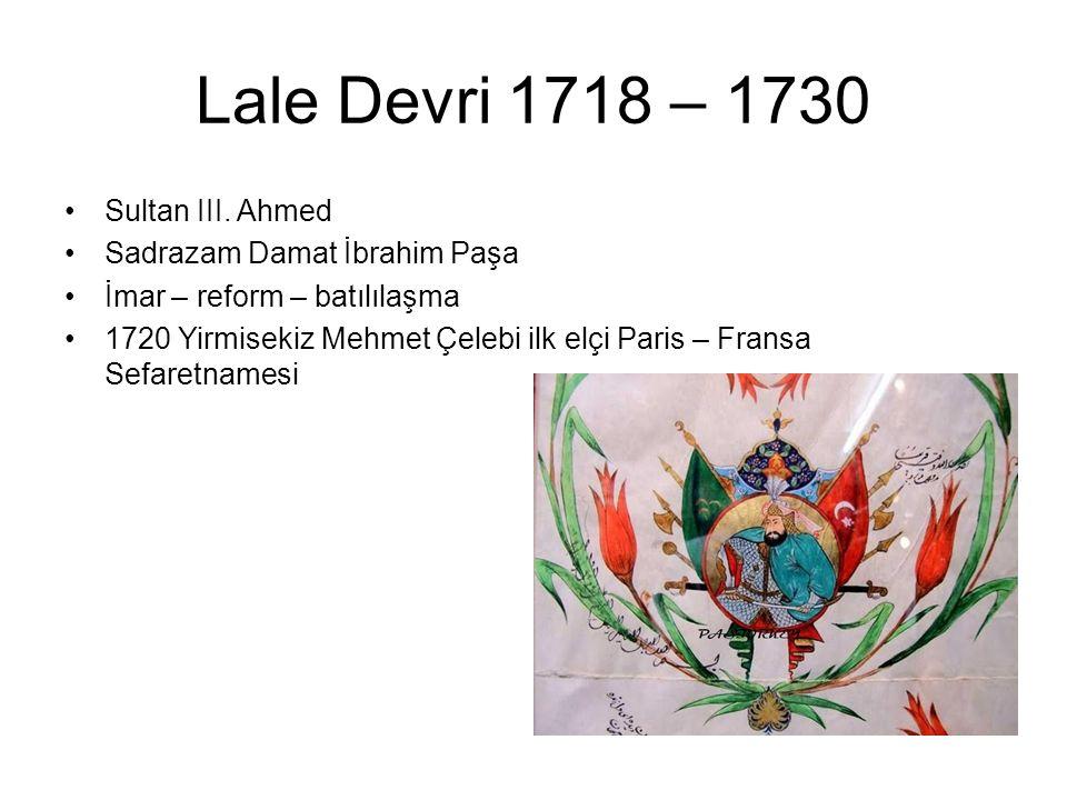 Lale Devri 1718 – 1730 Sultan III. Ahmed Sadrazam Damat İbrahim Paşa İmar – reform – batılılaşma 1720 Yirmisekiz Mehmet Çelebi ilk elçi Paris – Fransa