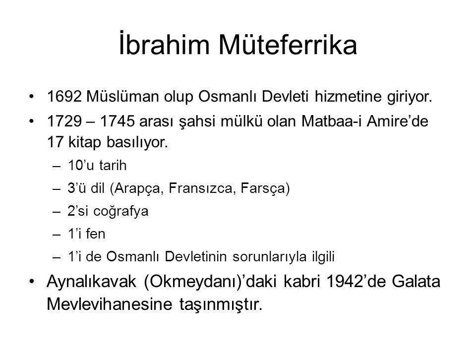 İbrahim Müteferrika 1692 Müslüman olup Osmanlı Devleti hizmetine giriyor. 1729 – 1745 arası şahsi mülkü olan Matbaa-i Amire'de 17 kitap basılıyor. –10