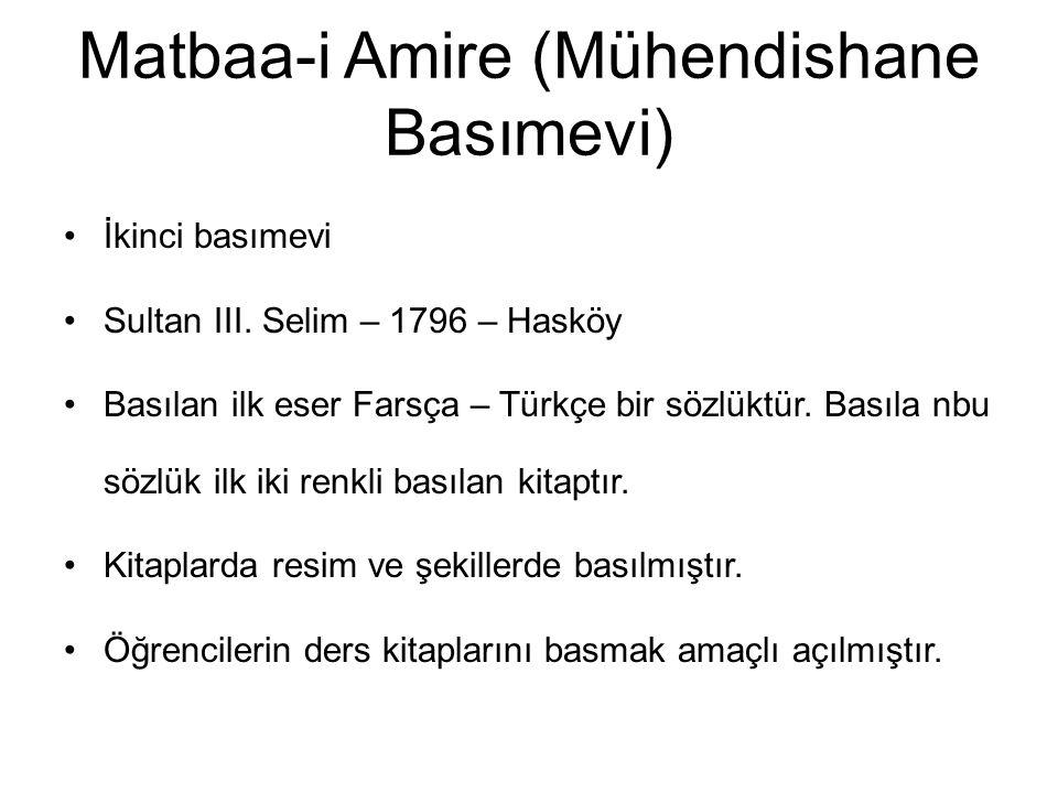 Matbaa-i Amire (Mühendishane Basımevi) İkinci basımevi Sultan III. Selim – 1796 – Hasköy Basılan ilk eser Farsça – Türkçe bir sözlüktür. Basıla nbu sö
