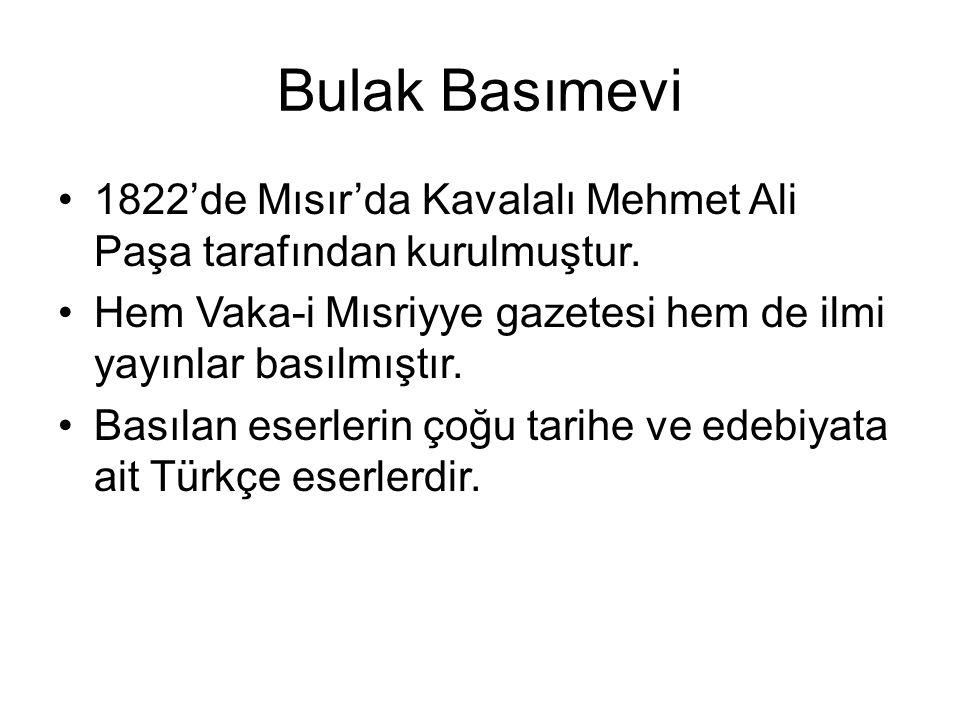 Bulak Basımevi 1822'de Mısır'da Kavalalı Mehmet Ali Paşa tarafından kurulmuştur. Hem Vaka-i Mısriyye gazetesi hem de ilmi yayınlar basılmıştır. Basıla