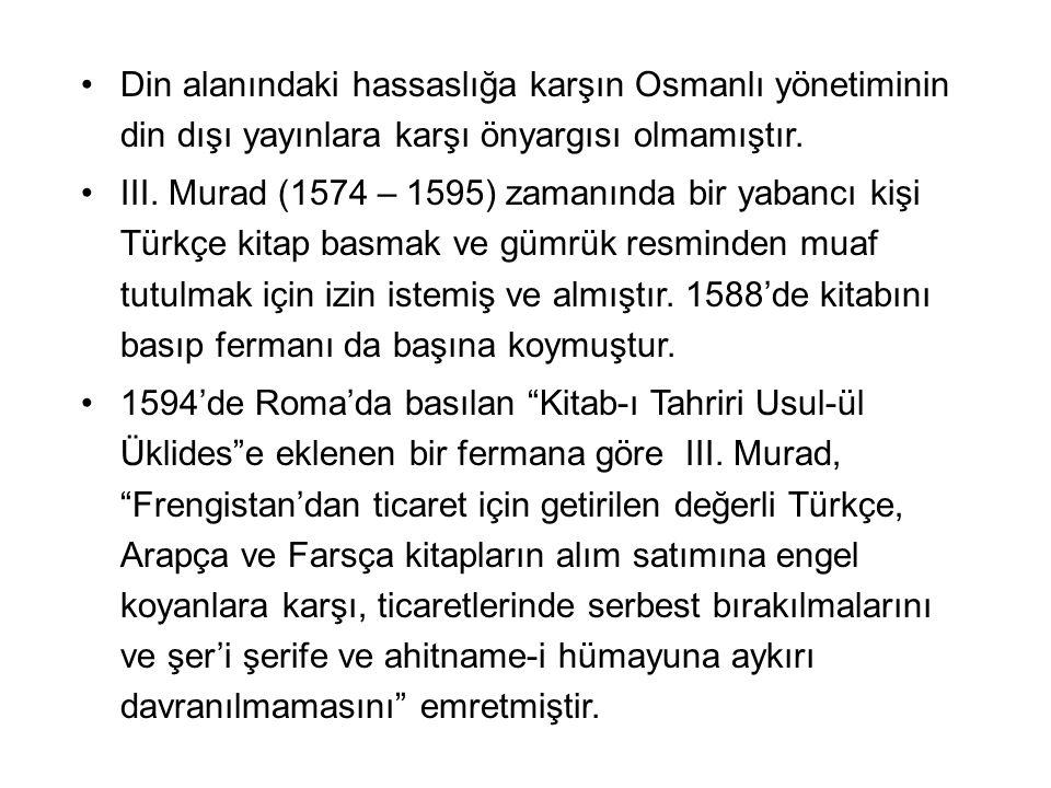 Din alanındaki hassaslığa karşın Osmanlı yönetiminin din dışı yayınlara karşı önyargısı olmamıştır. III. Murad (1574 – 1595) zamanında bir yabancı kiş