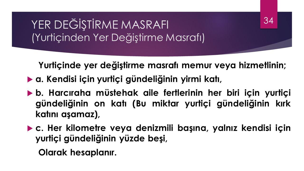 YER DEĞİŞTİRME MASRAFI (Yurtiçinden Yer Değiştirme Masrafı) Yurtiçinde yer değiştirme masrafı memur veya hizmetlinin;  a. Kendisi için yurtiçi gündel