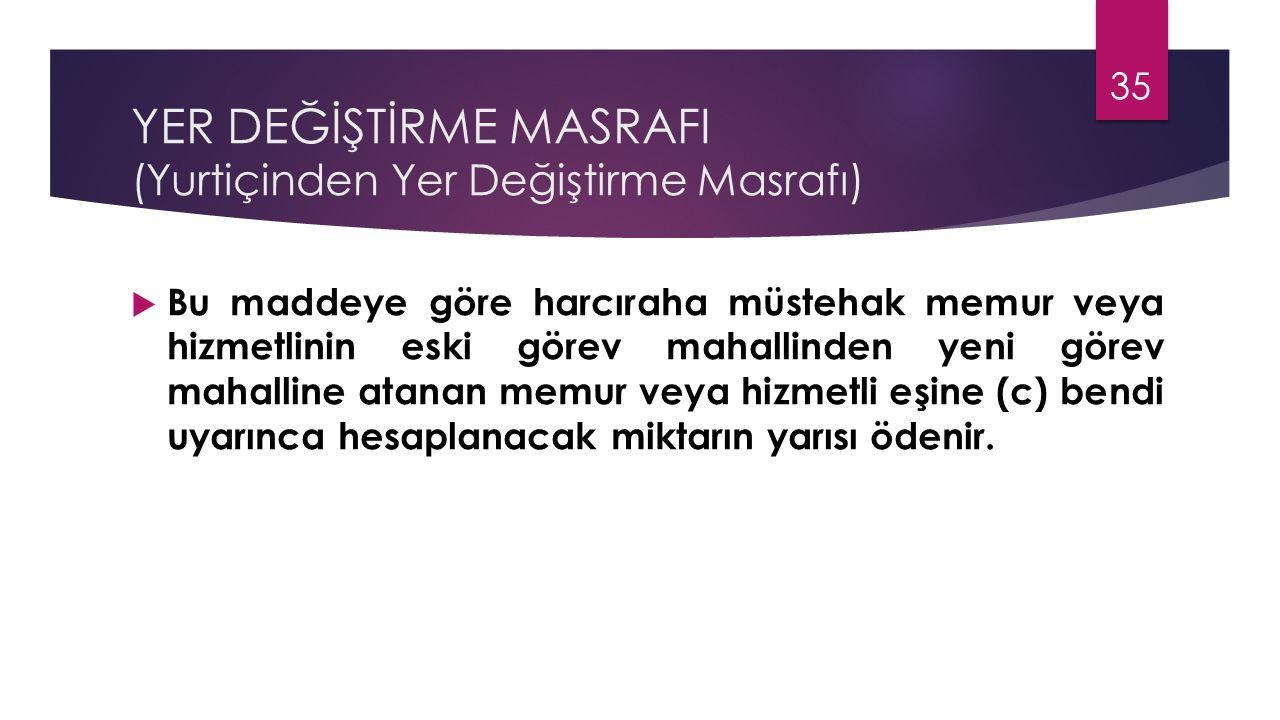 YER DEĞİŞTİRME MASRAFI (Yurtiçinden Yer Değiştirme Masrafı)  Bu maddeye göre harcıraha müstehak memur veya hizmetlinin eski görev mahallinden yeni gö