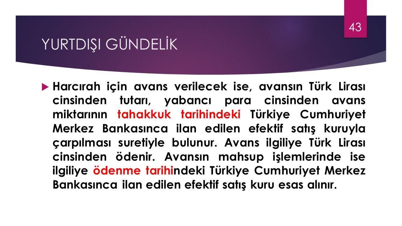 YURTDIŞI GÜNDELİK  Harcırah için avans verilecek ise, avansın Türk Lirası cinsinden tutarı, yabancı para cinsinden avans miktarının tahakkuk tarihind