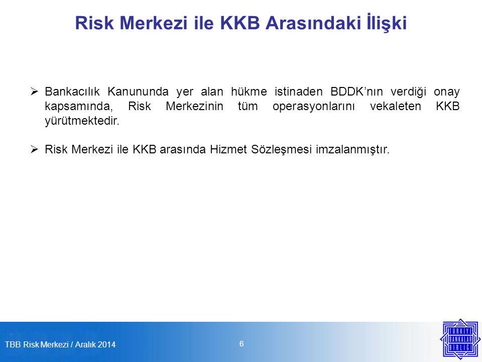 TBB Risk Merkezi / Aralık 2014 6 Risk Merkezi ile KKB Arasındaki İlişki  Bankacılık Kanununda yer alan hükme istinaden BDDK'nın verdiği onay kapsamında, Risk Merkezinin tüm operasyonlarını vekaleten KKB yürütmektedir.