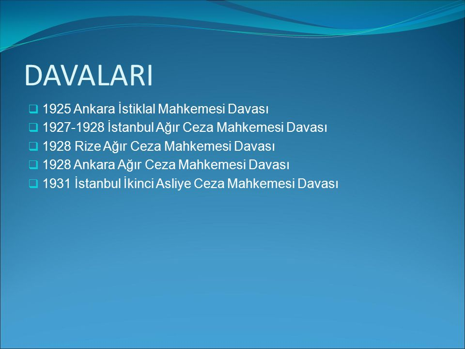 DAVALARI 11925 Ankara İstiklal Mahkemesi Davası 11927-1928 İstanbul Ağır Ceza Mahkemesi Davası 11928 Rize Ağır Ceza Mahkemesi Davası 11928 Ank