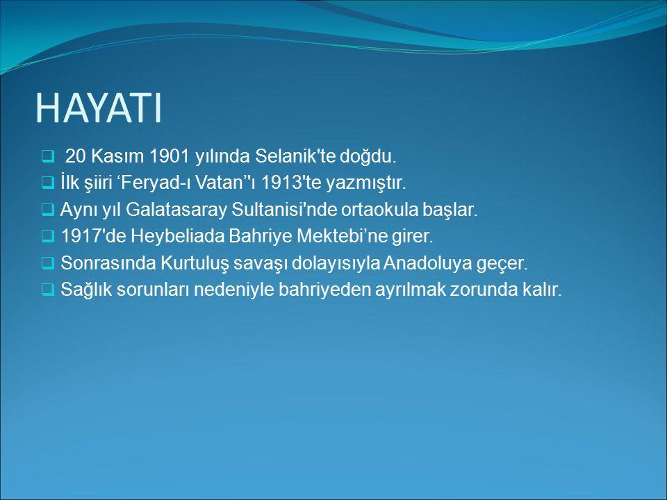 HAYATI  20 Kasım 1901 yılında Selanik'te doğdu. İİlk şiiri 'Feryad-ı Vatan''ı 1913'te yazmıştır. AAynı yıl Galatasaray Sultanisi'nde ortaokula ba