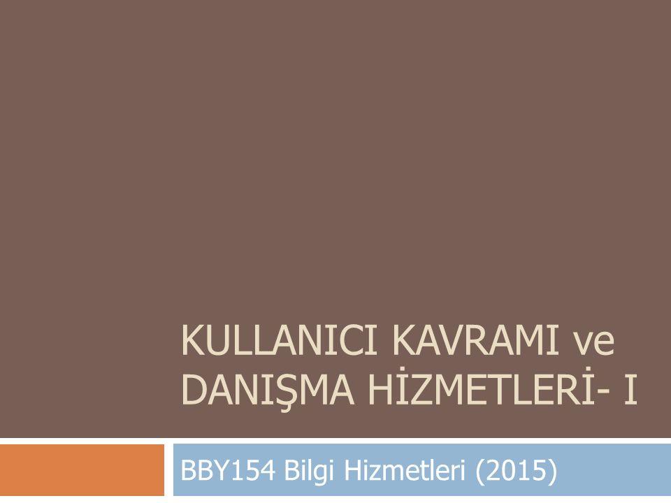 KULLANICI KAVRAMI ve DANIŞMA HİZMETLERİ- I BBY154 Bilgi Hizmetleri (2015)