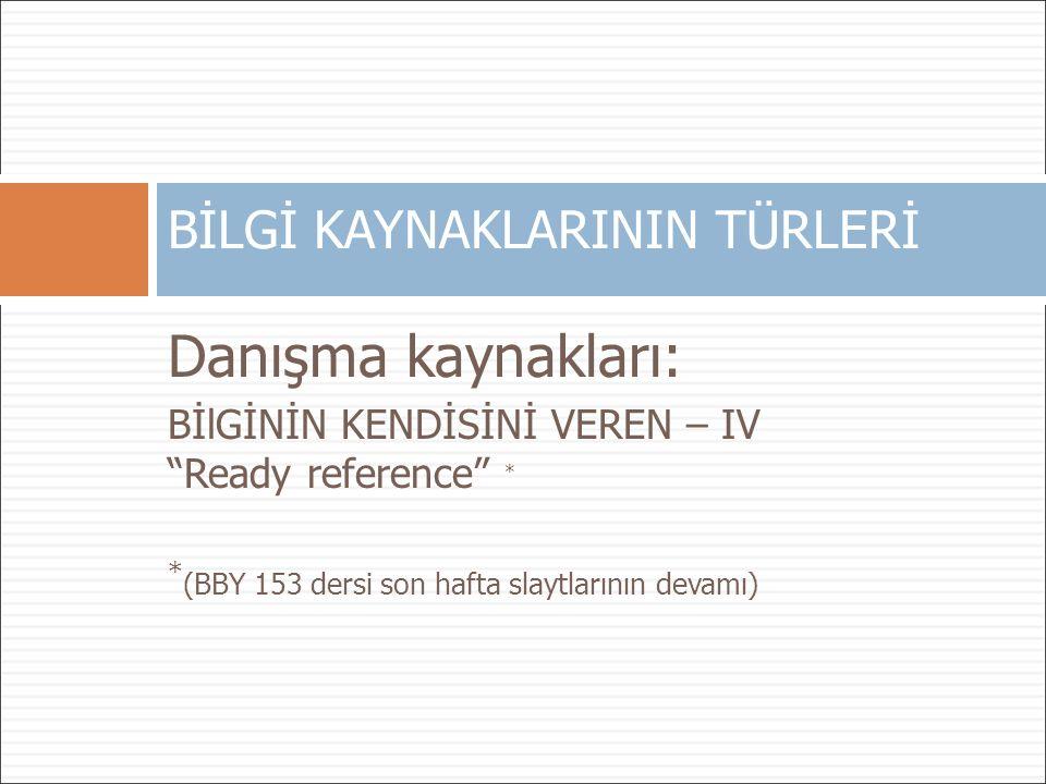 """Danışma kaynakları: BİlGİNİN KENDİSİNİ VEREN – IV """"Ready reference"""" * * (BBY 153 dersi son hafta slaytlarının devamı) BİLGİ KAYNAKLARININ TÜRLERİ"""