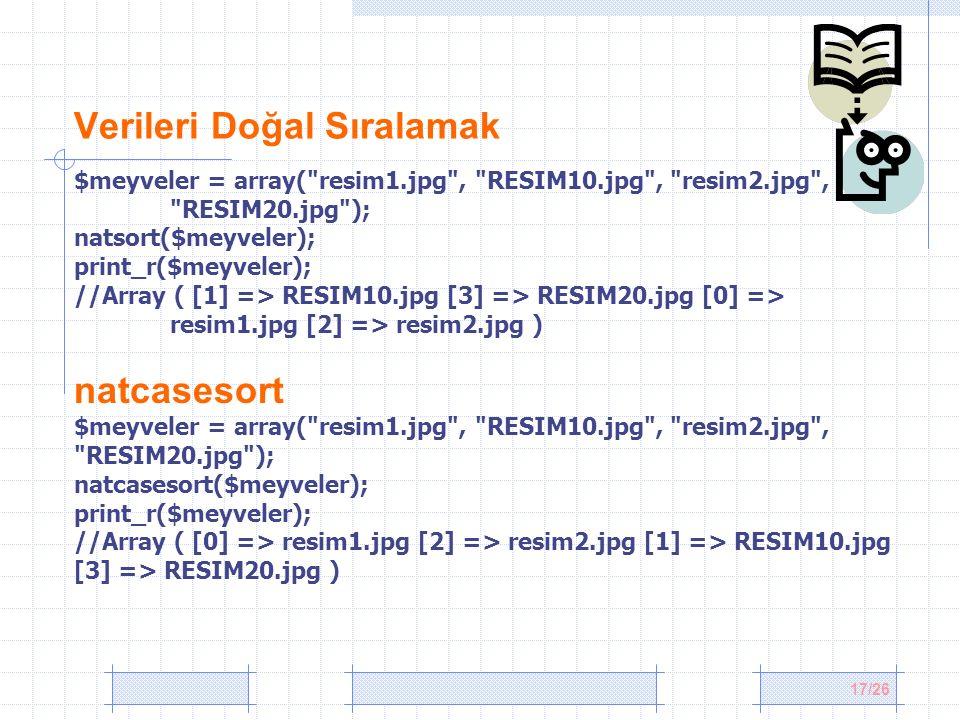 17/26 Verileri Doğal Sıralamak $meyveler = array( resim1.jpg , RESIM10.jpg , resim2.jpg , RESIM20.jpg ); natsort($meyveler); print_r($meyveler); //Array ( [1] => RESIM10.jpg [3] => RESIM20.jpg [0] => resim1.jpg [2] => resim2.jpg ) natcasesort $meyveler = array( resim1.jpg , RESIM10.jpg , resim2.jpg , RESIM20.jpg ); natcasesort($meyveler); print_r($meyveler); //Array ( [0] => resim1.jpg [2] => resim2.jpg [1] => RESIM10.jpg [3] => RESIM20.jpg )