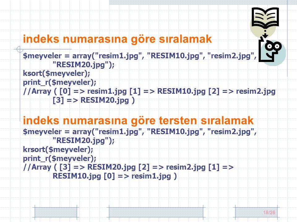 18/26 indeks numarasına göre sıralamak $meyveler = array( resim1.jpg , RESIM10.jpg , resim2.jpg , RESIM20.jpg ); ksort($meyveler); print_r($meyveler); //Array ( [0] => resim1.jpg [1] => RESIM10.jpg [2] => resim2.jpg [3] => RESIM20.jpg ) indeks numarasına göre tersten sıralamak $meyveler = array( resim1.jpg , RESIM10.jpg , resim2.jpg , RESIM20.jpg ); krsort($meyveler); print_r($meyveler); //Array ( [3] => RESIM20.jpg [2] => resim2.jpg [1] => RESIM10.jpg [0] => resim1.jpg )