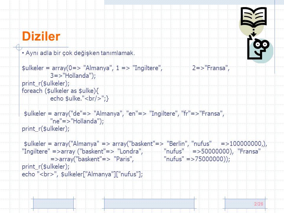 13/26 Dizilerde Tekrar Eden Verileri Temizlemek $meyveler = array( Elma , Muz , Nar , Dut , Elma , Portakal , Muz , Mandalina , Uzum ); $kopyasiz=array_unique($meyveler); print_r($kopyasiz); //Array ( [0] => Elma [1] => Muz [2] => Nar [3] => Dut [5] => Portakal [7] => Mandalina [8] => Uzum ) Diziyi Tersten Yazdırmak print_r(array_reverse($kopyasiz)); //Array ( [0] => Uzum [1] => Mandalina [2] => Portakal [3] => Dut [4] => Nar [5] => Muz [6] => Elma ) Önce veriyi sonra değişkeni yazdırmak print_r(array_flip($kopyasiz)); //Array ( [Elma] => 0 [Muz] => 1 [Nar] => 2 [Dut] => 3 [Portakal] => 5 [Mandalina] => 7 [Uzum] => 8 )