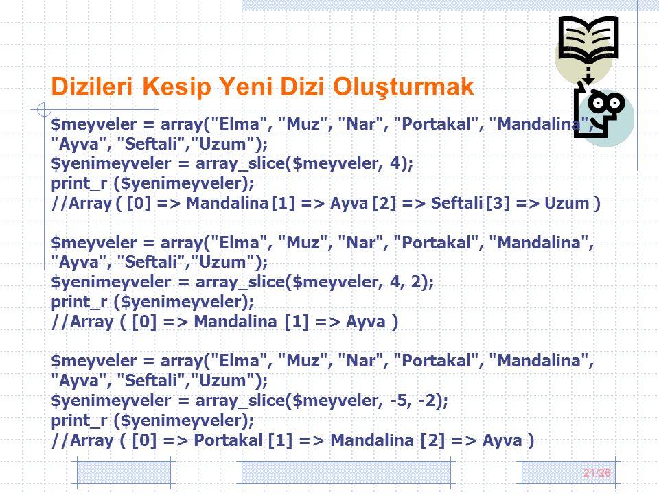 21/26 Dizileri Kesip Yeni Dizi Oluşturmak $meyveler = array( Elma , Muz , Nar , Portakal , Mandalina , Ayva , Seftali , Uzum ); $yenimeyveler = array_slice($meyveler, 4); print_r ($yenimeyveler); //Array ( [0] => Mandalina [1] => Ayva [2] => Seftali [3] => Uzum ) $meyveler = array( Elma , Muz , Nar , Portakal , Mandalina , Ayva , Seftali , Uzum ); $yenimeyveler = array_slice($meyveler, 4, 2); print_r ($yenimeyveler); //Array ( [0] => Mandalina [1] => Ayva ) $meyveler = array( Elma , Muz , Nar , Portakal , Mandalina , Ayva , Seftali , Uzum ); $yenimeyveler = array_slice($meyveler, -5, -2); print_r ($yenimeyveler); //Array ( [0] => Portakal [1] => Mandalina [2] => Ayva )