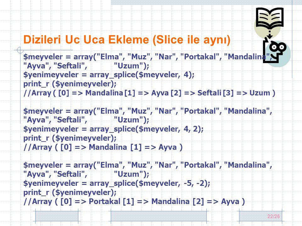 22/26 Dizileri Uc Uca Ekleme (Slice ile aynı) $meyveler = array( Elma , Muz , Nar , Portakal , Mandalina , Ayva , Seftali , Uzum ); $yenimeyveler = array_splice($meyveler, 4); print_r ($yenimeyveler); //Array ( [0] => Mandalina [1] => Ayva [2] => Seftali [3] => Uzum ) $meyveler = array( Elma , Muz , Nar , Portakal , Mandalina , Ayva , Seftali , Uzum ); $yenimeyveler = array_splice($meyveler, 4, 2); print_r ($yenimeyveler); //Array ( [0] => Mandalina [1] => Ayva ) $meyveler = array( Elma , Muz , Nar , Portakal , Mandalina , Ayva , Seftali , Uzum ); $yenimeyveler = array_splice($meyveler, -5, -2); print_r ($yenimeyveler); //Array ( [0] => Portakal [1] => Mandalina [2] => Ayva )