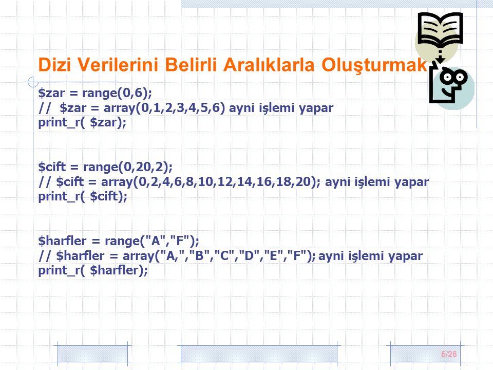5/26 Dizi Verilerini Belirli Aralıklarla Oluşturmak $zar = range(0,6); // $zar = array(0,1,2,3,4,5,6) ayni işlemi yapar print_r( $zar); $cift = range(0,20,2); // $cift = array(0,2,4,6,8,10,12,14,16,18,20); ayni işlemi yapar print_r( $cift); $harfler = range( A , F ); // $harfler = array( A, , B , C , D , E , F ); ayni işlemi yapar print_r( $harfler);