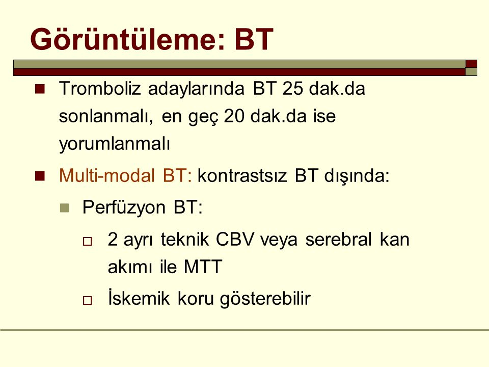 Görüntüleme: BT Tromboliz adaylarında BT 25 dak.da sonlanmalı, en geç 20 dak.da ise yorumlanmalı Multi-modal BT: kontrastsız BT dışında: Perfüzyon BT: