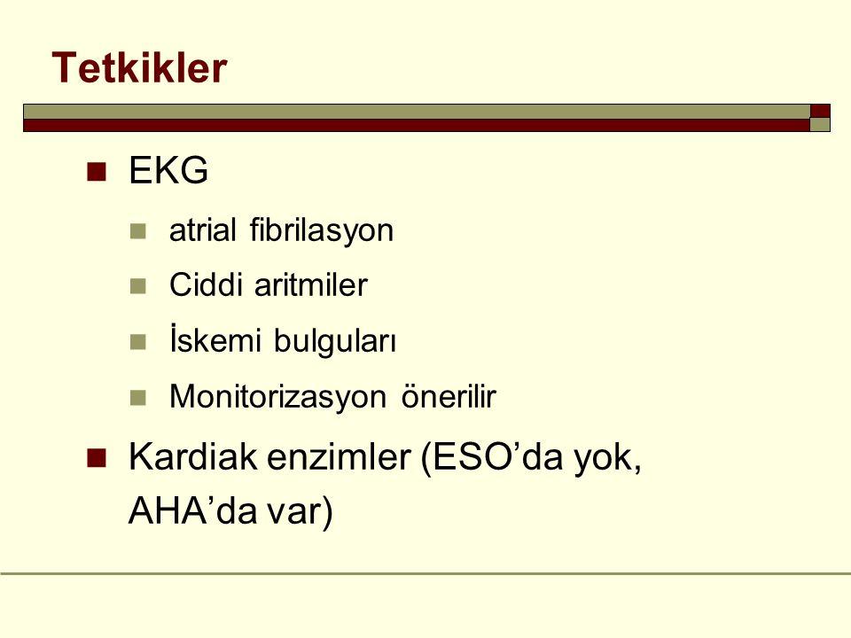 Tetkikler EKG atrial fibrilasyon Ciddi aritmiler İskemi bulguları Monitorizasyon önerilir Kardiak enzimler (ESO'da yok, AHA'da var)