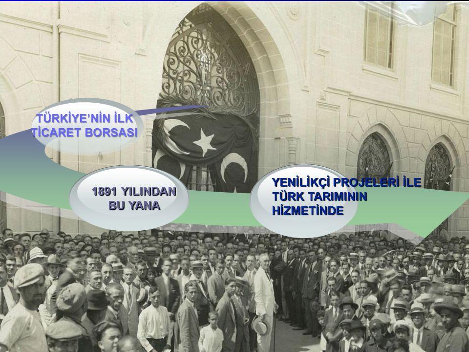 TÜRKİYE'NİN İLK TİCARET BORSASI 1891 YILINDAN BU YANA YENİLİKÇİ PROJELERİ İLE TÜRK TARIMININ HİZMETİNDE