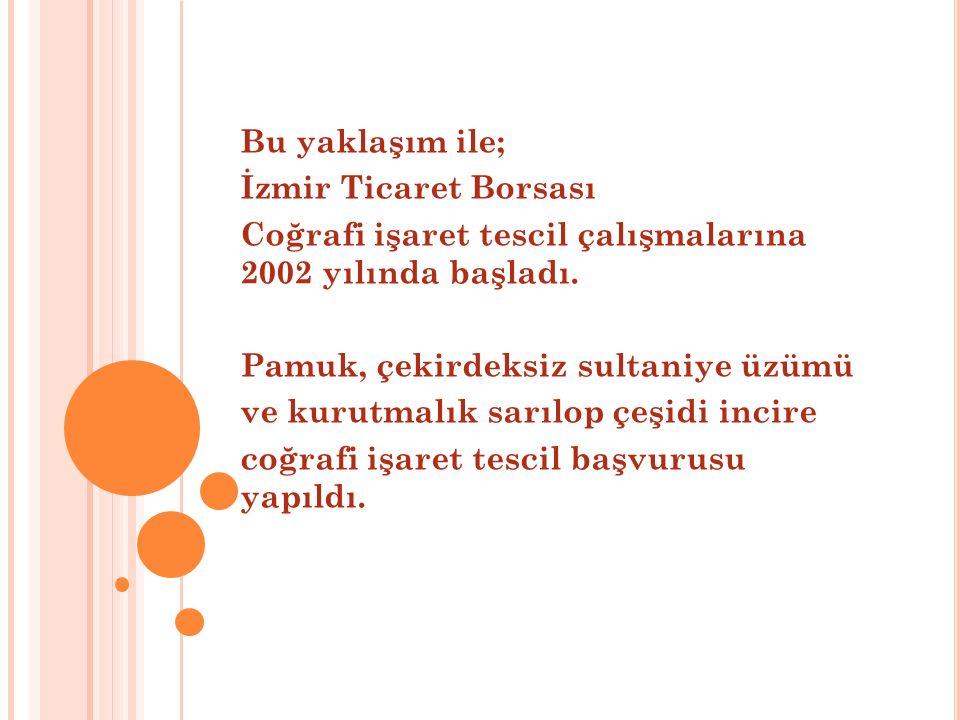 Bu yaklaşım ile; İzmir Ticaret Borsası Coğrafi işaret tescil çalışmalarına 2002 yılında başladı. Pamuk, çekirdeksiz sultaniye üzümü ve kurutmalık sarı