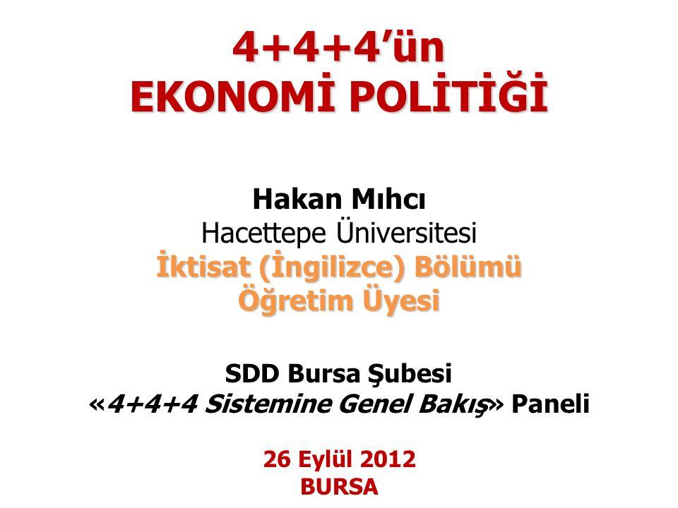 4+4+4'ün EKONOMİ POLİTİĞİ Hakan Mıhcı Hacettepe Üniversitesi İktisat (İngilizce) Bölümü Öğretim Üyesi SDD Bursa Şubesi «4+4+4 Sistemine Genel Bakış» Paneli 26 Eylül 2012 BURSA