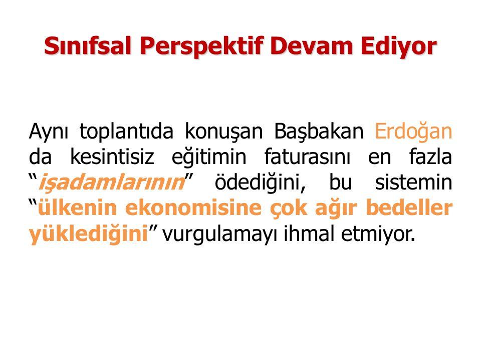 Sınıfsal Perspektif Devam Ediyor Aynı toplantıda konuşan Başbakan Erdoğan da kesintisiz eğitimin faturasını en fazla işadamlarının ödediğini, bu sistemin ülkenin ekonomisine çok ağır bedeller yüklediğini vurgulamayı ihmal etmiyor.