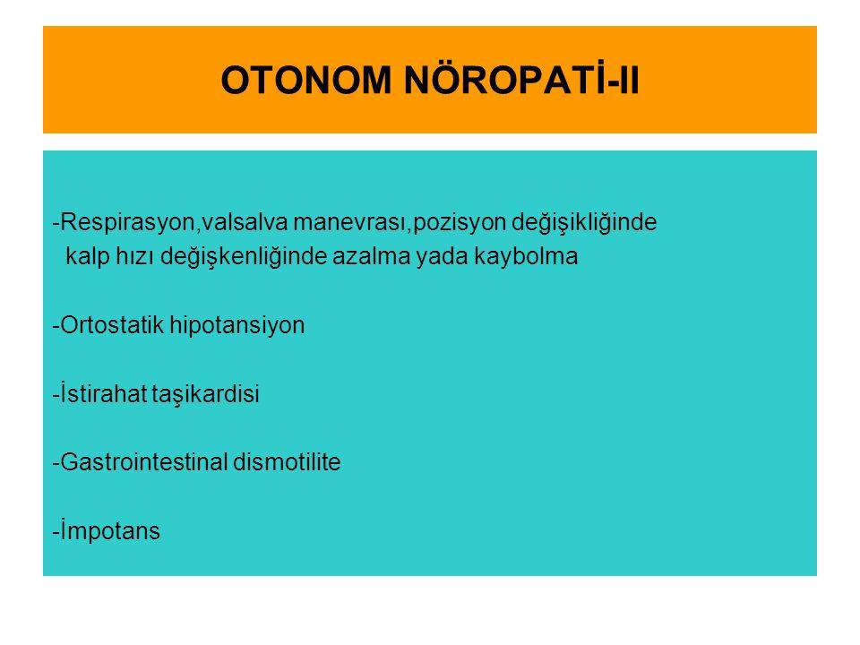 OTONOM NÖROPATİ-II -Respirasyon,valsalva manevrası,pozisyon değişikliğinde kalp hızı değişkenliğinde azalma yada kaybolma -Ortostatik hipotansiyon -İstirahat taşikardisi -Gastrointestinal dismotilite -İmpotans