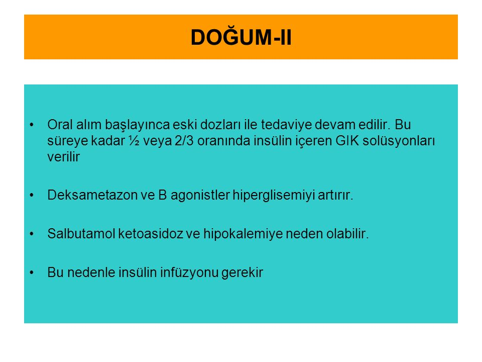 DOĞUM-II Oral alım başlayınca eski dozları ile tedaviye devam edilir. Bu süreye kadar ½ veya 2/3 oranında insülin içeren GIK solüsyonları verilir Deks