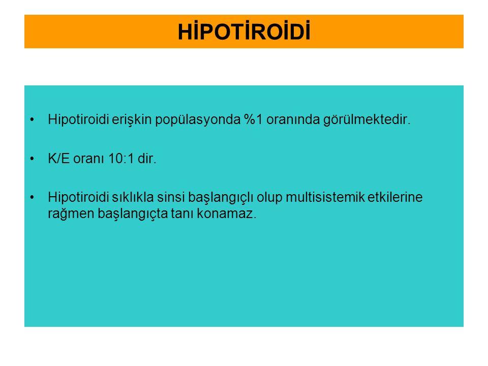 HİPOTİROİDİ Hipotiroidi erişkin popülasyonda %1 oranında görülmektedir. K/E oranı 10:1 dir. Hipotiroidi sıklıkla sinsi başlangıçlı olup multisistemik