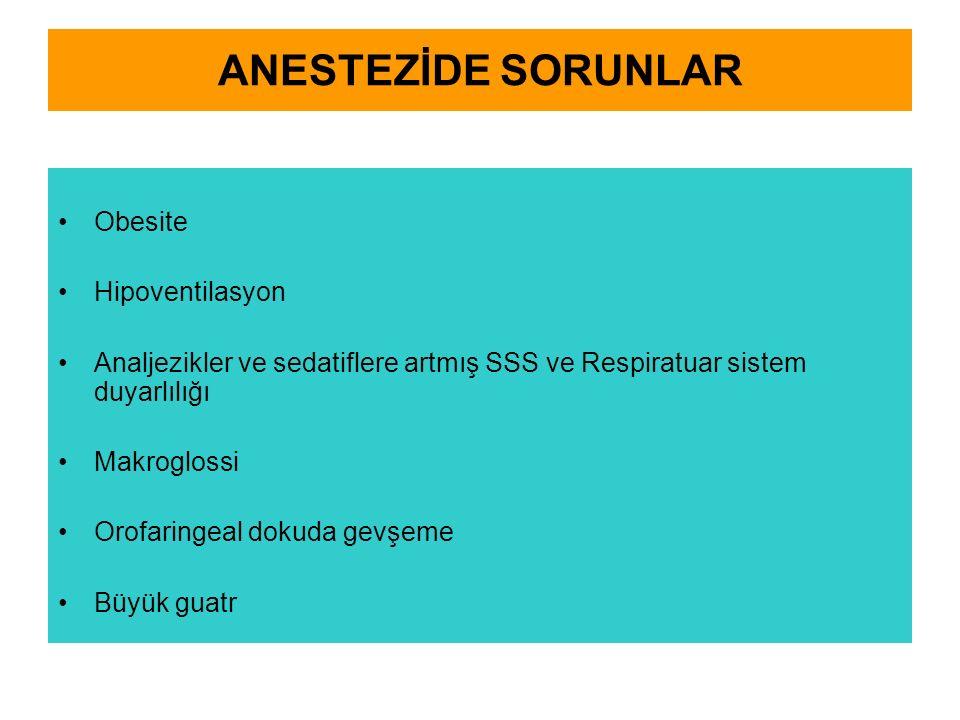 ANESTEZİDE SORUNLAR Obesite Hipoventilasyon Analjezikler ve sedatiflere artmış SSS ve Respiratuar sistem duyarlılığı Makroglossi Orofaringeal dokuda g