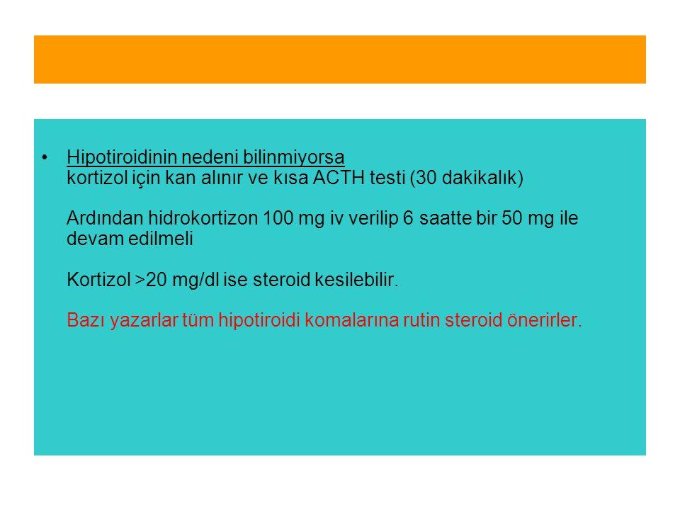 Hipotiroidinin nedeni bilinmiyorsa kortizol için kan alınır ve kısa ACTH testi (30 dakikalık) Ardından hidrokortizon 100 mg iv verilip 6 saatte bir 50 mg ile devam edilmeli Kortizol >20 mg/dl ise steroid kesilebilir.