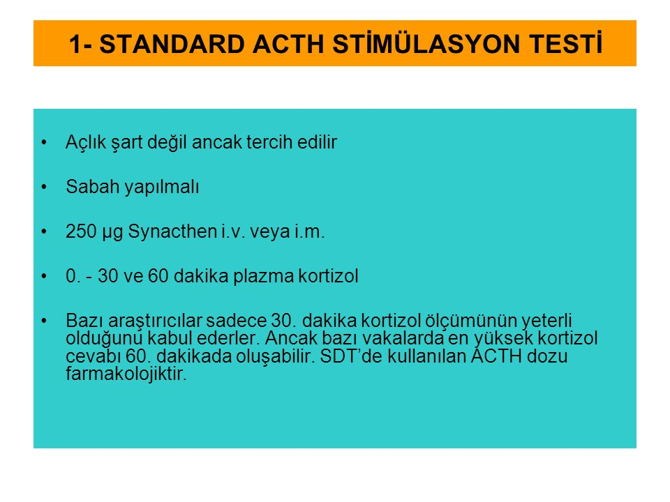 1- STANDARD ACTH STİMÜLASYON TESTİ Açlık şart değil ancak tercih edilir Sabah yapılmalı 250 μg Synacthen i.v. veya i.m. 0. - 30 ve 60 dakika plazma ko